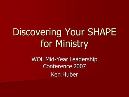 Discovering Your SHAPE for Ministry WOL Mid-Year Leadership Conference 2007 Ken Huber.