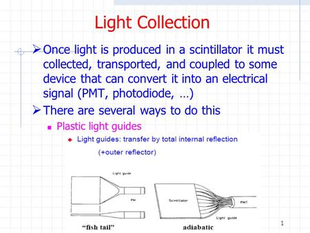 1 Light Collection  Once light is produced in a scintillator it must collected, transported, and coupled to some device that can convert it into an electrical.