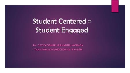 Student Centered = Student Engaged BY: CATHY GAMBEL & SHANTEL WOMACK TANGIPAHOA PARISH SCHOOL SYSTEM.