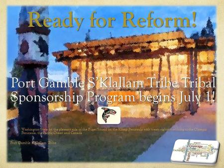 Ready for Reform! Port Gamble S'Klallam Tribe Tribal Sponsorship Program begins July 1! Washington State on the pleasant side of the Puget Sound on the.