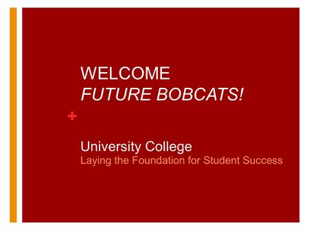 + WELCOME FUTURE BOBCATS! University College Laying the Foundation for Student Success.