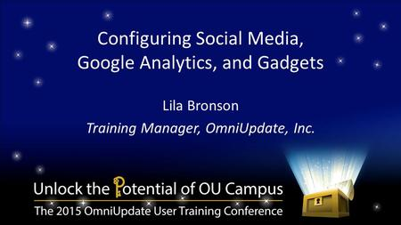 Configuring Social Media, Google Analytics, and Gadgets Lila Bronson Training Manager, OmniUpdate, Inc.