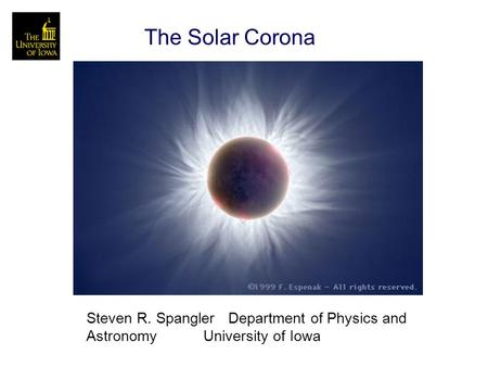 The Solar Corona Steven R. Spangler Department of Physics and Astronomy University of Iowa.