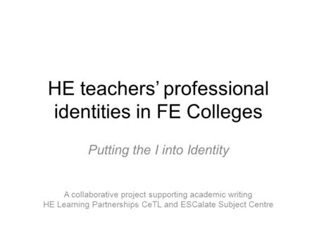HE teachers' professional identities in FE Colleges Putting the I into Identity A collaborative project supporting academic writing HE Learning Partnerships.