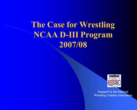 The Case for Wrestling NCAA D-III Program 2007/08 Prepared by the National Wrestling Coaches Association.