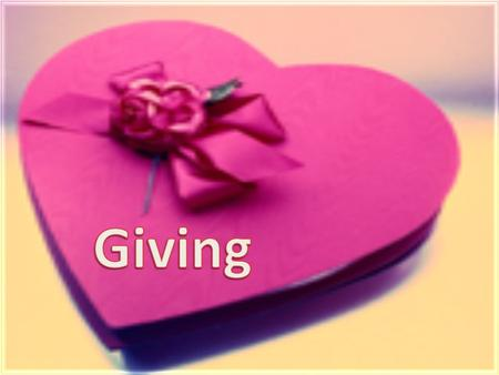 Giving has a very wide and large meaning. It also has different shapes and kinds. It is of a great value. I believe it is a power that helps us to go.