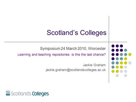 Scotland's Colleges Symposium 24 March 2010, Worcester Learning and teaching repositories: is this the last chance? Jackie Graham