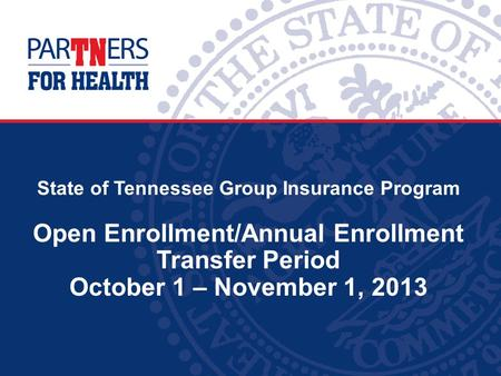 State of Tennessee Group Insurance Program Open Enrollment/Annual Enrollment Transfer Period October 1 – November 1, 2013.