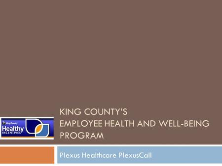 KING COUNTY'S EMPLOYEE HEALTH AND WELL-BEING PROGRAM Plexus Healthcare PlexusCall.