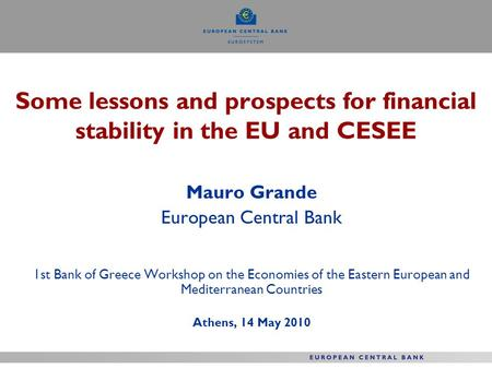 Some lessons and prospects for financial stability in the EU and CESEE Mauro Grande European Central Bank 1st Bank of Greece Workshop on the Economies.