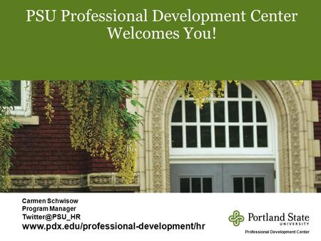 1 PSU Professional Development Center Welcomes You! Carmen Schwisow Program Manager  Professional.