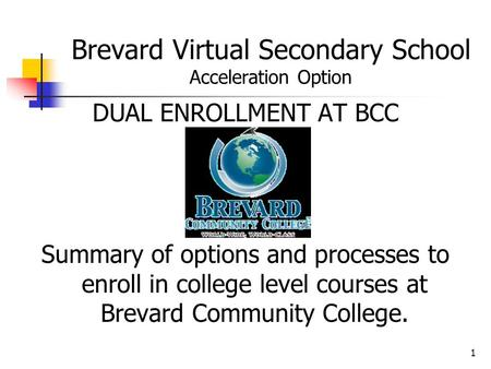 1 Brevard Virtual Secondary School Acceleration Option DUAL ENROLLMENT AT BCC Summary of options and processes to enroll in college level courses at Brevard.