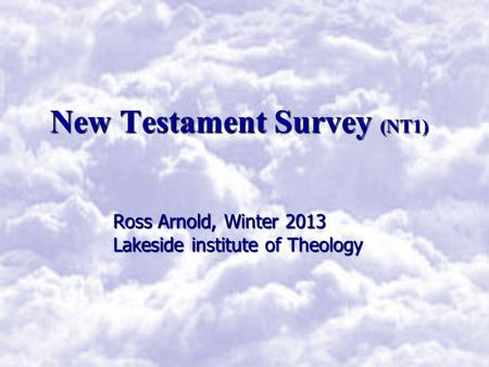 New Testament Survey (NT1) Ross Arnold, Winter 2013 Lakeside institute of Theology.