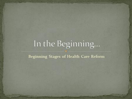 Beginning Stages of Health Care Reform. Grandfathering Health Plans Extension of Non-Discrimination Rules 100% Preventive Care Services Prohibition of.
