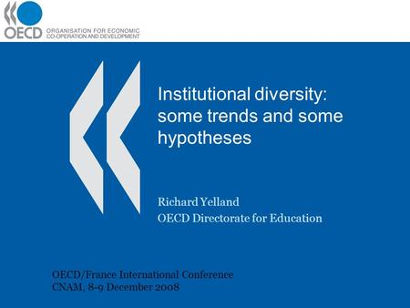 Institutional diversity: some trends and some hypotheses Richard Yelland OECD Directorate for Education OECD/France International Conference CNAM, 8-9.