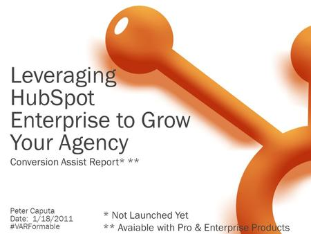 Leveraging HubSpot Enterprise to Grow Your Agency Peter Caputa Date: 1/18/2011 #VARFormable Conversion Assist Report* ** * Not Launched Yet ** Avaiable.
