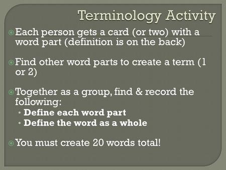  Each person gets a card (or two) with a word part (definition is on the back)  Find other word parts to create a term (1 or 2)  Together as a group,