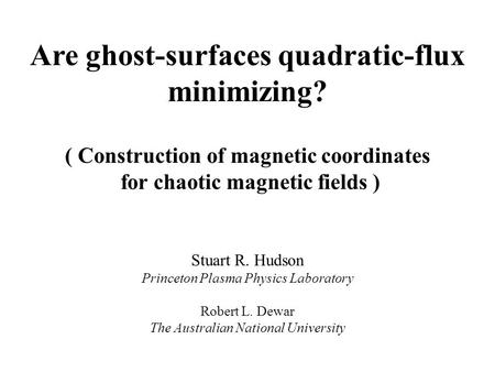Are ghost-surfaces quadratic-flux minimizing? ( Construction of magnetic coordinates for chaotic magnetic fields ) Stuart R. Hudson Princeton Plasma Physics.