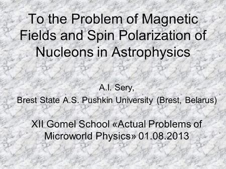 To the Problem of Magnetic Fields and Spin Polarization of Nucleons in Astrophysics A.I. Sery, Brest State A.S. Pushkin University (Brest, Belarus) XII.