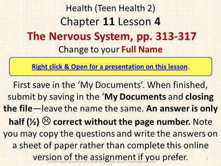 Health (Teen Health 2) Chapter 11 Lesson 4 The Nervous System, pp. 313-317 Change to your Full Name First save in the 'My Documents'. When finished, submit.