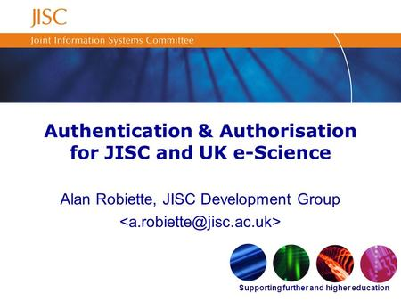 Supporting further and higher education Authentication & Authorisation for JISC and UK e-Science Alan Robiette, JISC Development Group.