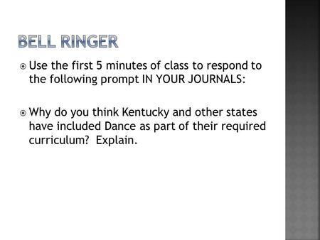  Use the first 5 minutes of class to respond to the following prompt IN YOUR JOURNALS:  Why do you think Kentucky and other states have included Dance.