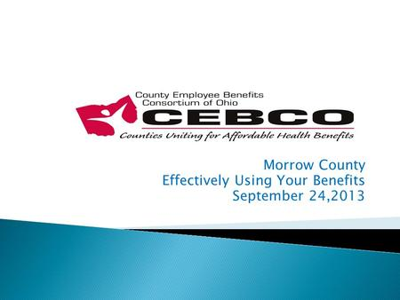 Morrow County Effectively Using Your Benefits September 24,2013.