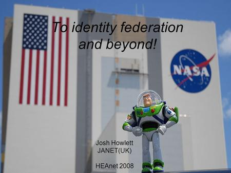 To identity federation and beyond! Josh Howlett JANET(UK) HEAnet 2008.