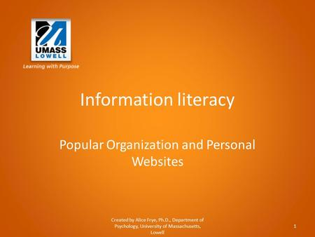 Information literacy Popular Organization and Personal Websites Created by Alice Frye, Ph.D., Department of Psychology, University of Massachusetts, Lowell.