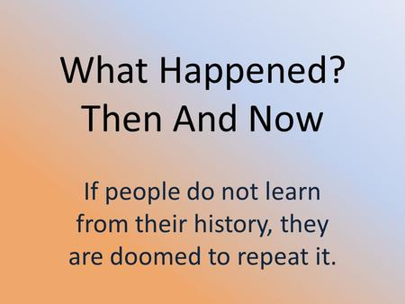 What Happened? Then And Now If people do not learn from their history, they are doomed to repeat it.