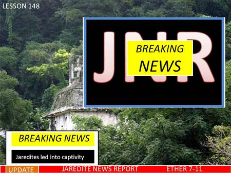 BREAKING NEWS Jaredites led into captivity UPDATE JAREDITE NEWS REPORT ETHER 7-11 LESSON 148.