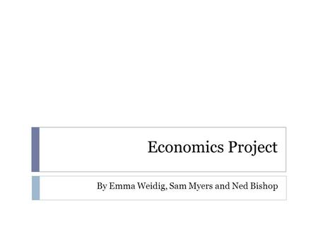Economics Project By Emma Weidig, Sam Myers and Ned Bishop.