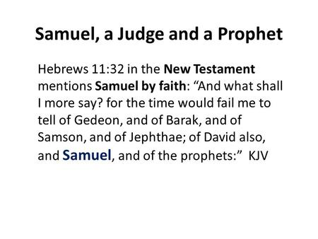 "Samuel, a Judge and a Prophet Hebrews 11:32 in the New Testament mentions Samuel by faith: ""And what shall I more say? for the time would fail me to tell."