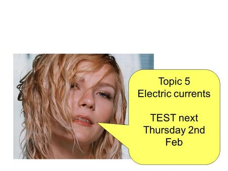 Topic 5 Electric currents TEST next Thursday 2nd Feb.