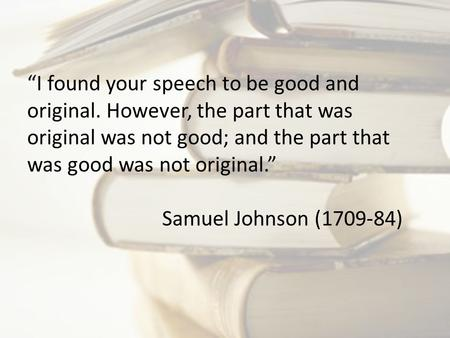 """I found your speech to be good and original. However, the part that was original was not good; and the part that was good was not original."" Samuel Johnson."