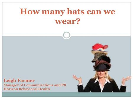 How many hats can we wear? Leigh Farmer Manager of Communications and PR Horizon Behavioral Health.