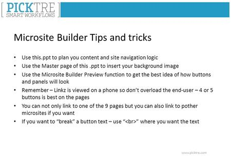 Www.picktre.com Microsite Builder Tips and tricks Use this.ppt to plan you content and site navigation logic Use the Master page of this.ppt to insert.
