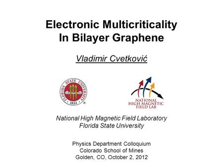 Vladimir Cvetković Physics Department Colloquium Colorado School of Mines Golden, CO, October 2, 2012 Electronic Multicriticality In Bilayer Graphene National.