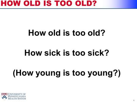 1 HOW OLD IS TOO OLD? How old is too old? How sick is too sick? (How young is too young?)