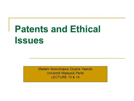 Patents and Ethical Issues Madam Noorulnajwa Diyana Yaacob Universiti Malaysia Perlis LECTURE 13 & 14.