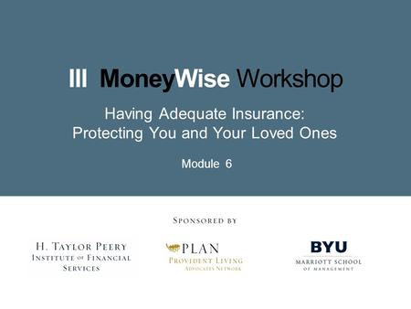Having Adequate Insurance: Protecting You and Your Loved Ones Module 6.