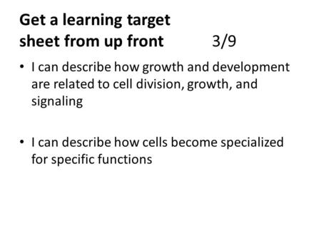 Get a learning target sheet from up front3/9 I can describe how growth and development are related to cell division, growth, and signaling I can describe.