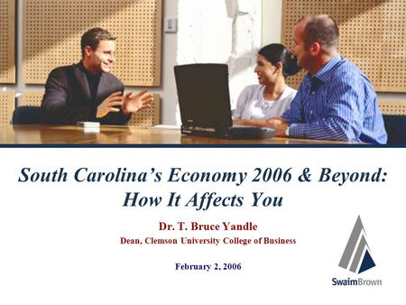 South Carolina's Economy 2006 & Beyond: How It Affects You Dr. T. Bruce Yandle Dean, Clemson University College of Business February 2, 2006.
