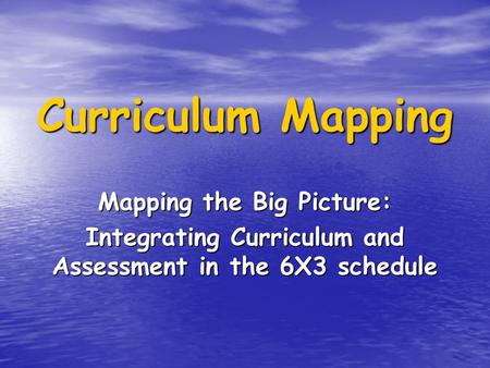 Curriculum Mapping Mapping the Big Picture: Integrating Curriculum and Assessment in the 6X3 schedule.