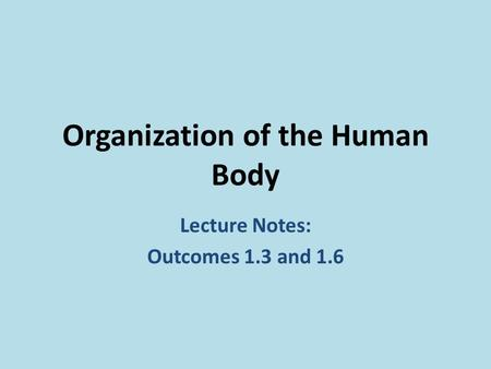 Organization of the Human Body Lecture Notes: Outcomes 1.3 and 1.6.