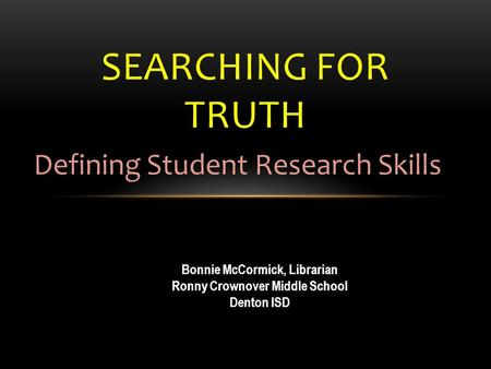SEARCHING FOR TRUTH Defining Student Research Skills Bonnie McCormick, Librarian Ronny Crownover Middle School Denton ISD.