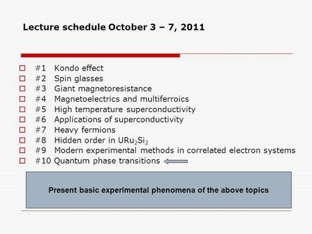 Lecture schedule October 3 – 7, 2011  #1 Kondo effect  #2 Spin glasses  #3 Giant magnetoresistance  #4 Magnetoelectrics and multiferroics  #5 High.
