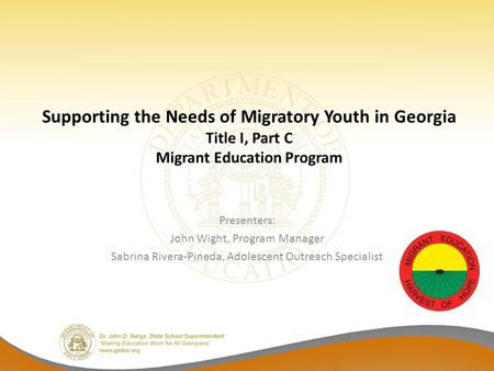 Supporting the Needs of Migratory Youth in Georgia Title I, Part C Migrant Education Program Presenters: John Wight, Program Manager Sabrina Rivera-Pineda,