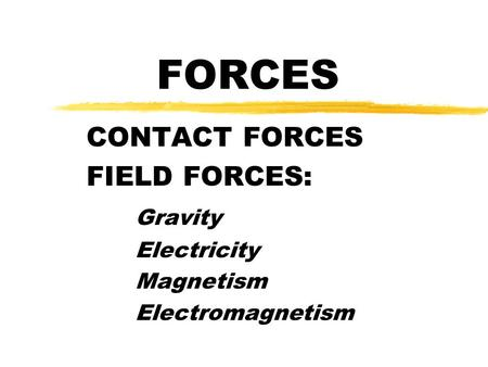 FORCES CONTACT FORCES FIELD FORCES: Gravity Electricity Magnetism Electromagnetism.
