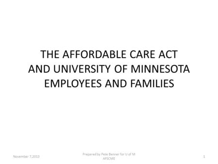 THE AFFORDABLE CARE ACT AND UNIVERSITY OF MINNESOTA EMPLOYEES AND FAMILIES Prepared by Pete Benner for U of M AFSCME 1November 7,2013.